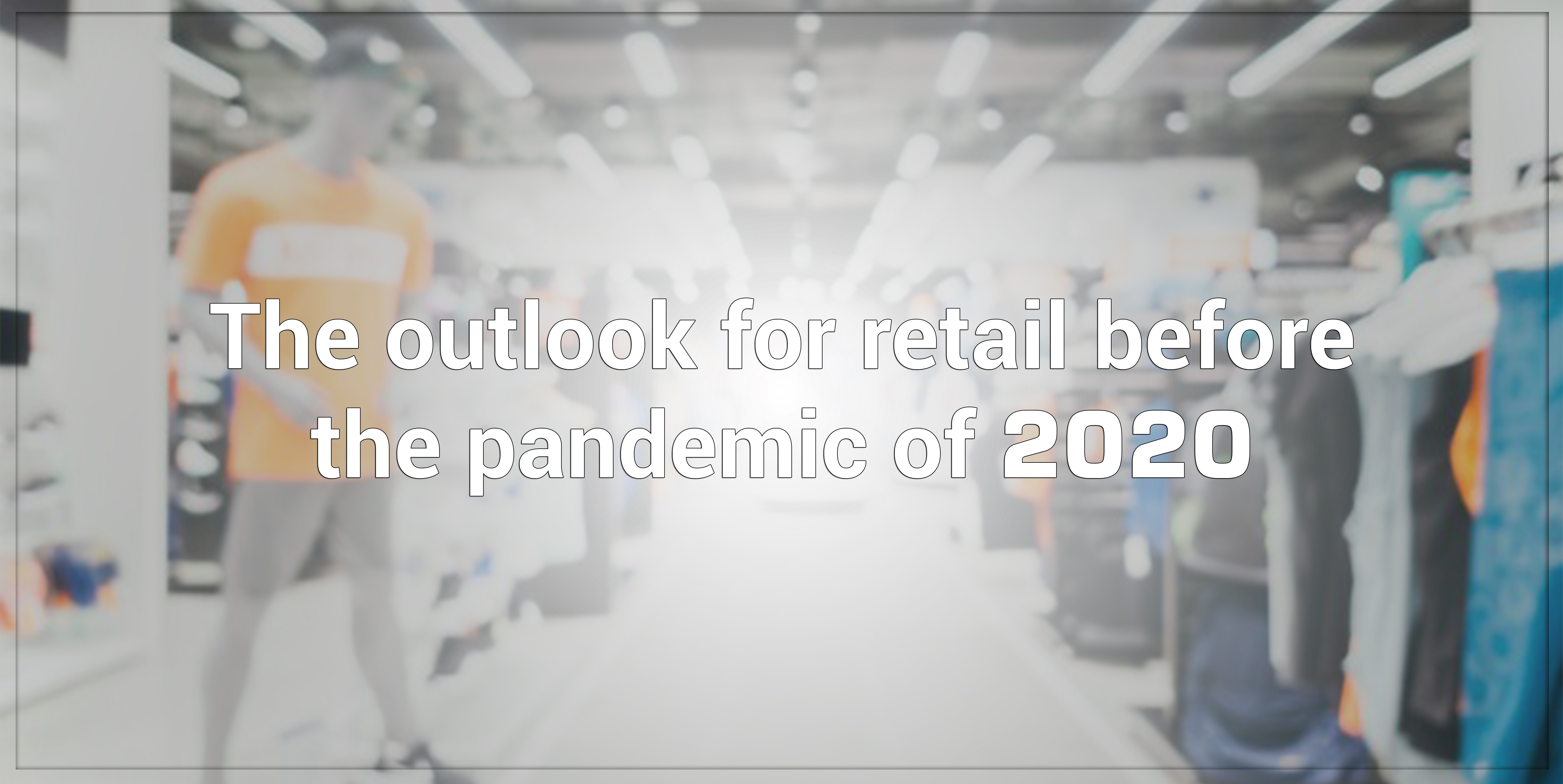 The outlook for retail before the pandemic of 2020